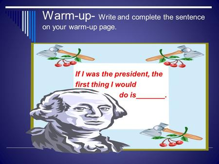 Warm-up- Write and complete the sentence on your warm-up page. If I was the president, the first thing I would do is_______.