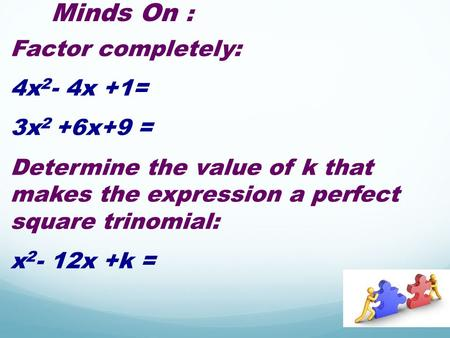 Minds On : Factor completely: 4x 2 - 4x +1= 3x 2 +6x+9 = Determine the value of k that makes the expression a perfect square trinomial: x 2 - 12x +k =
