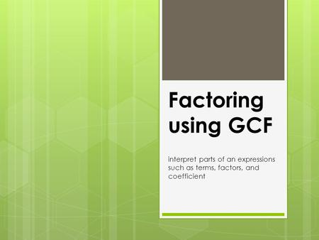Factoring using GCF interpret parts of an expressions such as terms, factors, and coefficient.