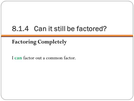 8.1.4 Can it still be factored? Factoring Completely I can factor out a common factor.