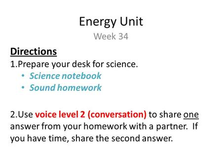 Energy Unit Week 34 Directions 1.Prepare your desk for science. Science notebook Sound homework 2.Use voice level 2 (conversation) to share one answer.