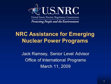 1 NRC Assistance for Emerging Nuclear Power Programs Jack Ramsey, Senior Level Advisor Office of International Programs March 11, 2009.