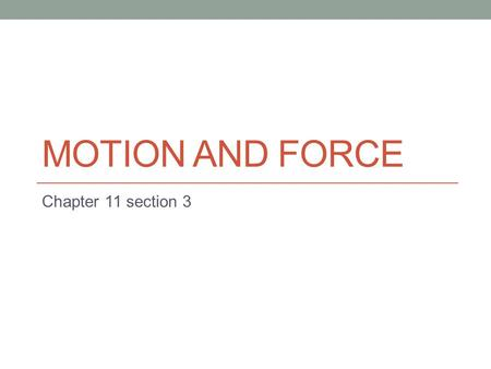 "MOTION AND FORCE Chapter 11 section 3. Force The definition of force is ""any action that can change the state of motion of an object."" BETTER definition:"