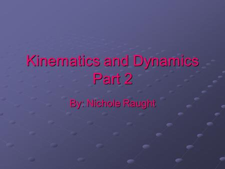 Kinematics and Dynamics Part 2 By: Nichole Raught.