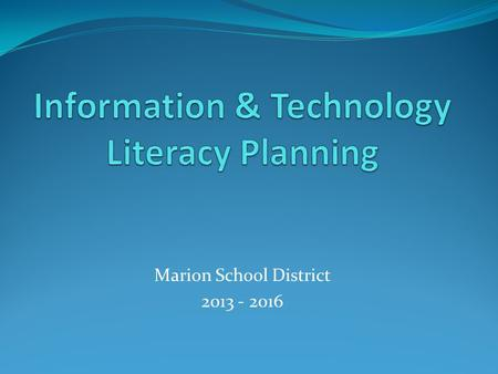Marion School District 2013 - 2016. Where have we been? 2010-2013 Technology Plan Students will use the resources and tools necessary to Gain knowledge.