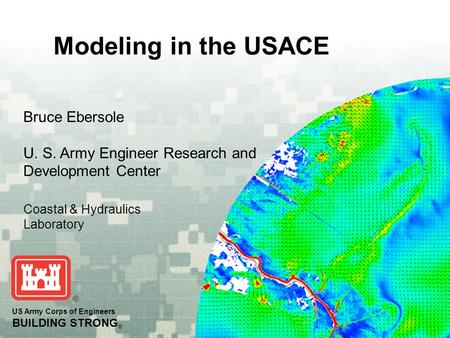 Modeling in the USACE US Army Corps of Engineers BUILDING STRONG ® Bruce Ebersole U. S. Army Engineer Research and Development Center Coastal & Hydraulics.