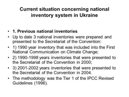Current situation concerning national inventory system in Ukraine 1. Previous national inventories Up to date 3 national inventories were prepared and.