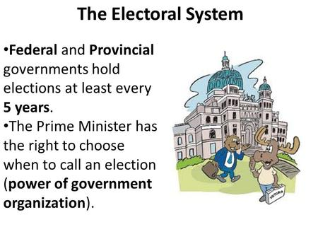 The Electoral System Federal and Provincial governments hold elections at least every 5 years. The Prime Minister has the right to choose when to call.