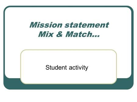 Mission statement Mix & Match… Student activity. Top 10 Mission Statements Dell Wal-Mart Microsoft Southwest Airlines Starbucks Citigroup Ford Motors.