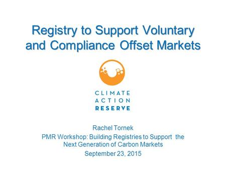 Registry to Support Voluntary and Compliance Offset Markets Rachel Tornek PMR Workshop: Building Registries to Support the Next Generation of Carbon Markets.