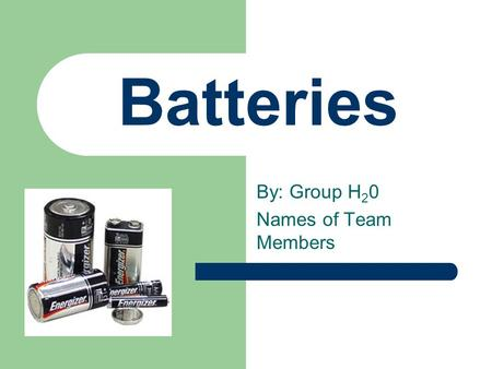 Batteries By: Group H 2 0 Names of Team Members. Oxidation and Reduction Produces the electricity in batteries Involves the loss (oxidation) and gain.
