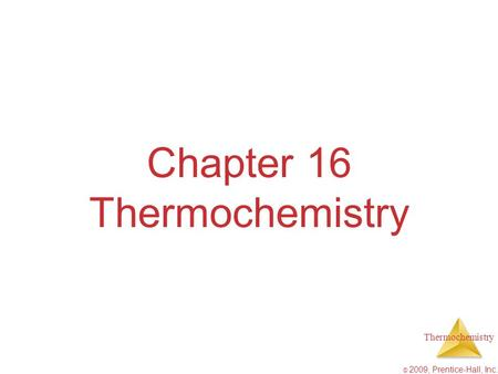 Thermochemistry © 2009, Prentice-Hall, Inc. Chapter 16 Thermochemistry.