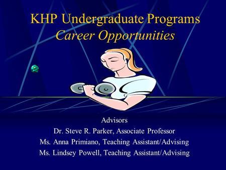 KHP Undergraduate Programs Career Opportunities Advisors Dr. Steve R. Parker, Associate Professor Ms. Anna Primiano, Teaching Assistant/Advising Ms. Lindsey.
