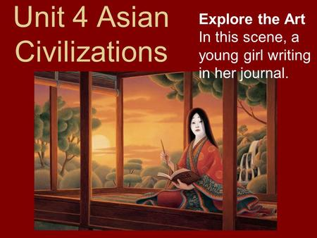Unit 4 Asian Civilizations Explore the Art In this scene, a young girl writing in her journal.