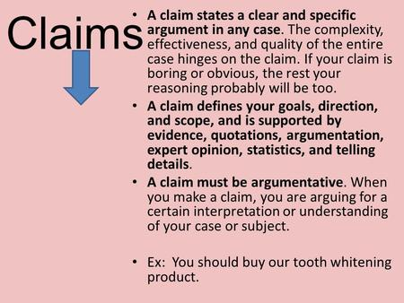 Claims A claim states a clear and specific argument in any case. The complexity, effectiveness, and quality of the entire case hinges on the claim. If.