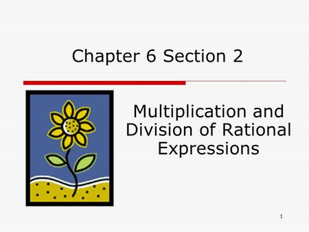 Chapter 6 Section 2 Multiplication and Division of Rational Expressions 1.
