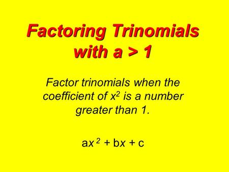 Factoring Trinomials with a > 1 Factor trinomials when the coefficient of x 2 is a number greater than 1. ax 2 + bx + c.