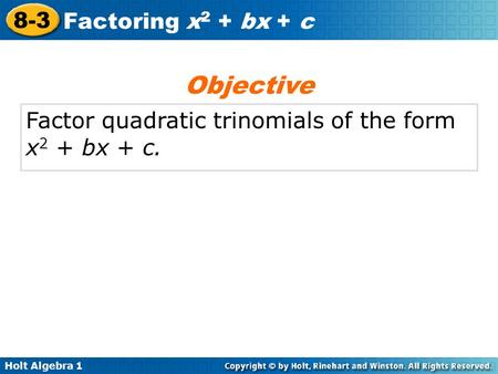 Holt Algebra 1 8-3 Factoring x 2 + bx + c Factor quadratic trinomials of the form x 2 + bx + c. Objective.