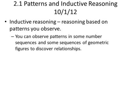 2.1 Patterns and Inductive Reasoning 10/1/12 Inductive reasoning – reasoning based on patterns you observe. – You can observe patterns in some number sequences.