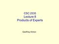 CSC 2535 Lecture 8 Products of Experts Geoffrey Hinton.