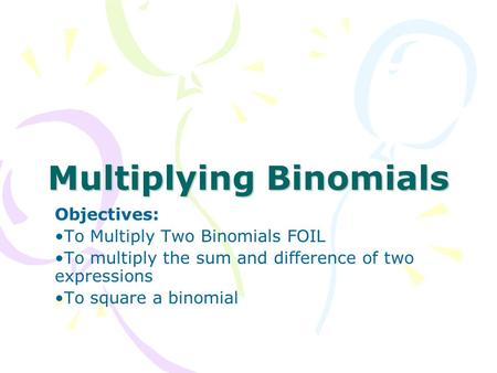 Multiplying Binomials Objectives: To Multiply Two Binomials FOIL To multiply the sum and difference of two expressions To square a binomial.