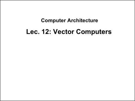 Computer Architecture Lec. 12: Vector Computers. Supercomputers Definition of a supercomputer: Fastest machine in world at given task A device to turn.
