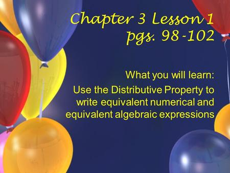 Chapter 3 Lesson 1 pgs. 98-102 What you will learn: Use the Distributive Property to write equivalent numerical and equivalent algebraic expressions.