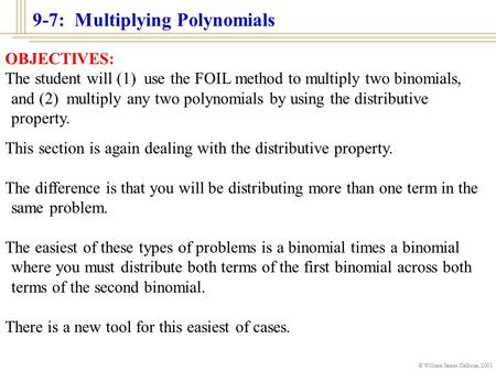 © William James Calhoun, 2001 9-7: Multiplying Polynomials OBJECTIVES: The student will (1) use the FOIL method to multiply two binomials, and (2) multiply.