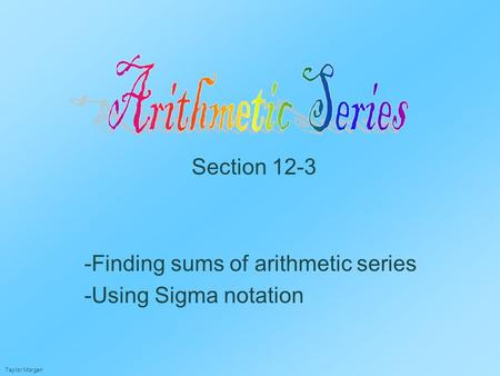 Section 12-3 -Finding sums of arithmetic series -Using Sigma notation Taylor Morgan.