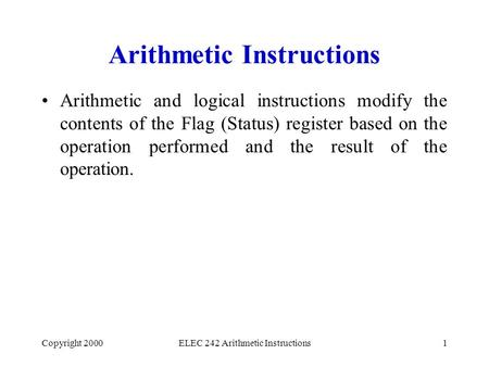 Copyright 2000ELEC 242 Arithmetic Instructions1 Arithmetic Instructions Arithmetic and logical instructions modify the contents of the Flag (Status) register.