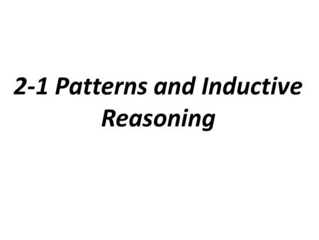2-1 Patterns and Inductive Reasoning. Inductive Reasoning: reasoning based on patterns you observe.