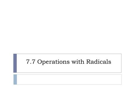 7.7 Operations with Radicals.  A or of radicals can be simplified using the following rules.  1. Simplify each in the sum.  2. Then, combine radical.