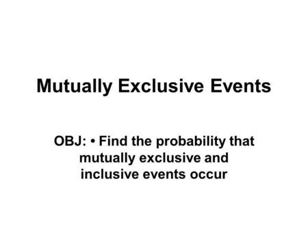 Mutually Exclusive Events OBJ: Find the probability that mutually exclusive and inclusive events occur.