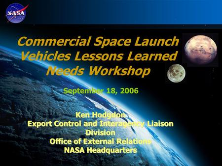 1 September 18, 2006 Commercial Space Launch Vehicles Lessons Learned Needs Workshop Ken Hodgdon Export Control and Interagency Liaison Division Office.