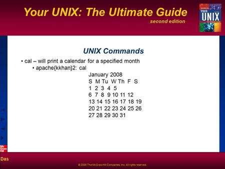 Second edition Your UNIX: The Ultimate Guide Das © 2006 The McGraw-Hill Companies, Inc. All rights reserved. UNIX Commands cal – will print a calendar.