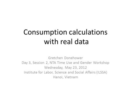 Consumption calculations with real data Gretchen Donehower Day 3, Session 2, NTA Time Use and Gender Workshop Wednesday, May 23, 2012 Institute for Labor,