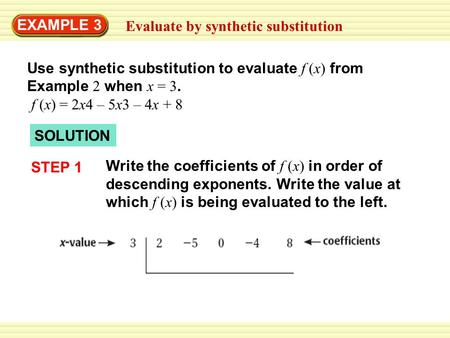 EXAMPLE 3 Evaluate by synthetic substitution Use synthetic substitution to evaluate f (x) from Example 2 when x = 3. f (x) = 2x4 – 5x3 – 4x + 8 SOLUTION.