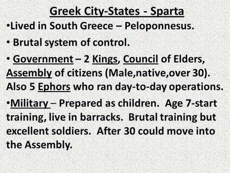 Greek City-States - Sparta Lived in South Greece – Peloponnesus. Brutal system of control. Government – 2 Kings, Council of Elders, Assembly of citizens.