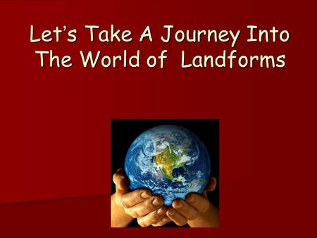 Let's Take A Journey Into The World of Landforms.