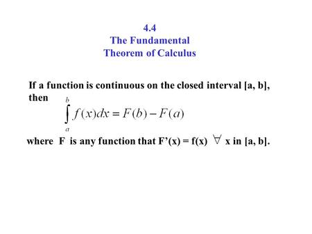 4.4 The Fundamental Theorem of Calculus If a function is continuous on the closed interval [a, b], then where F is any function that F'(x) = f(x) x in.