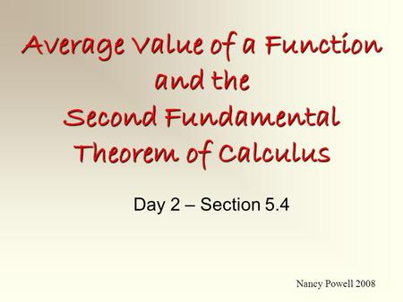 Average Value of a Function and the Second Fundamental Theorem of Calculus Day 2 – Section 5.4 Nancy Powell 2008.