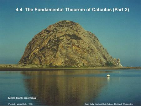 4.4 The Fundamental Theorem of Calculus (Part 2) Greg Kelly, Hanford High School, Richland, WashingtonPhoto by Vickie Kelly, 1998 Morro Rock, California.