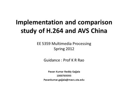 Implementation and comparison study of H.264 and AVS China EE 5359 Multimedia Processing Spring 2012 Guidance : Prof K R Rao Pavan Kumar Reddy Gajjala.