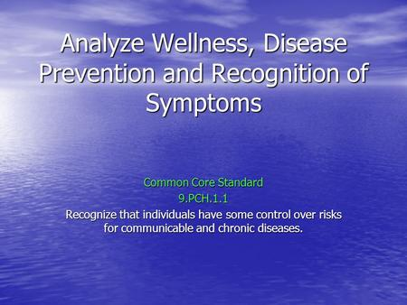 Analyze Wellness, Disease Prevention and Recognition of Symptoms Common Core Standard 9.PCH.1.1 Recognize that individuals have some control over risks.