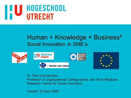 Human + Knowledge = Business² Social Innovation in SME's Dr. Rob Gründemann Professor of Organizational Configurations and Work Relations Research Centre.