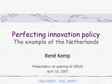 Perfecting innovation policy The example of the Netherlands René Kemp Presentation at opening of CIRUS April 18, 2007 UNU-MERIT, ICIS, DRIFT.