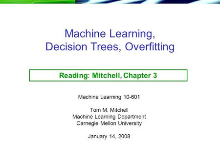 Machine Learning, Decision Trees, Overfitting Machine Learning 10-601 Tom M. Mitchell Machine Learning Department Carnegie Mellon University January 14,