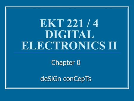 Chapter 0 deSiGn conCepTs EKT 221 / 4 DIGITAL ELECTRONICS II.