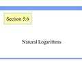 Natural Logarithms Section 5.6. Lehmann, Intermediate Algebra, 4ed Section 5.6Slide 2 Definition of Natural Logarithm Definition: Natural Logarithm A.