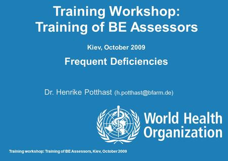 Training Workshop: Training of BE Assessors Kiev, October 2009 Frequent Deficiencies Dr. Henrike Potthast Training workshop: Training.